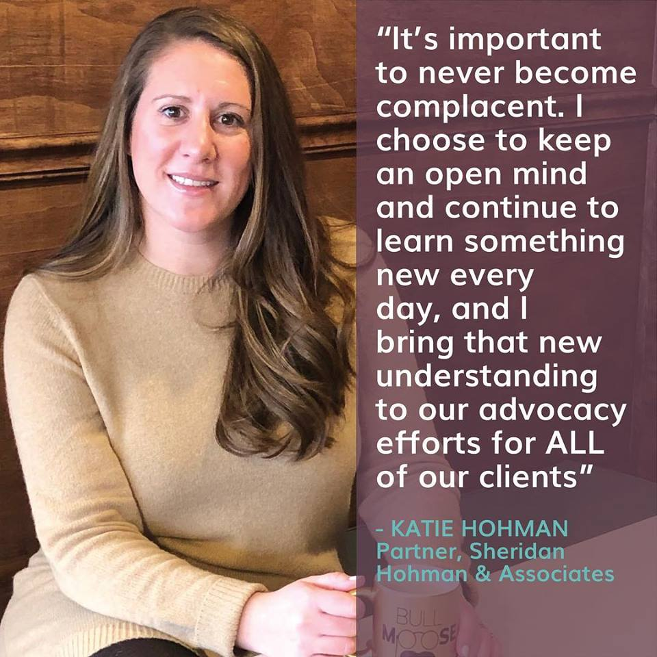 """It's important to never become complacent. I choose to keep an open mind and continue to learn something new every day, and I bring that understanding to our advocacy efforts for all our clients"" Katie Hofman, Partner, Sheridan, Hohman & Associates"