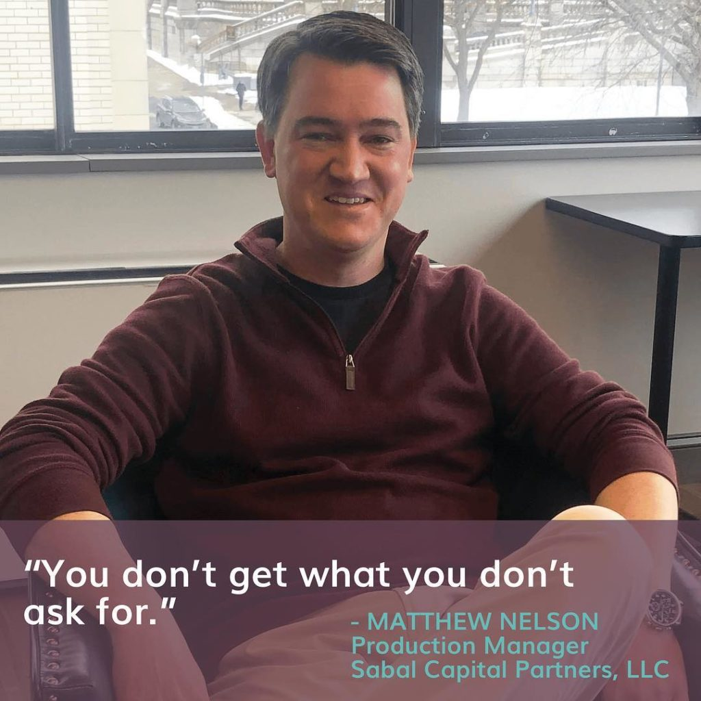 """You don't get what you don't ask for"" - Matthew Nelson, Production Manager at Sabal Capital Partners, LLC"