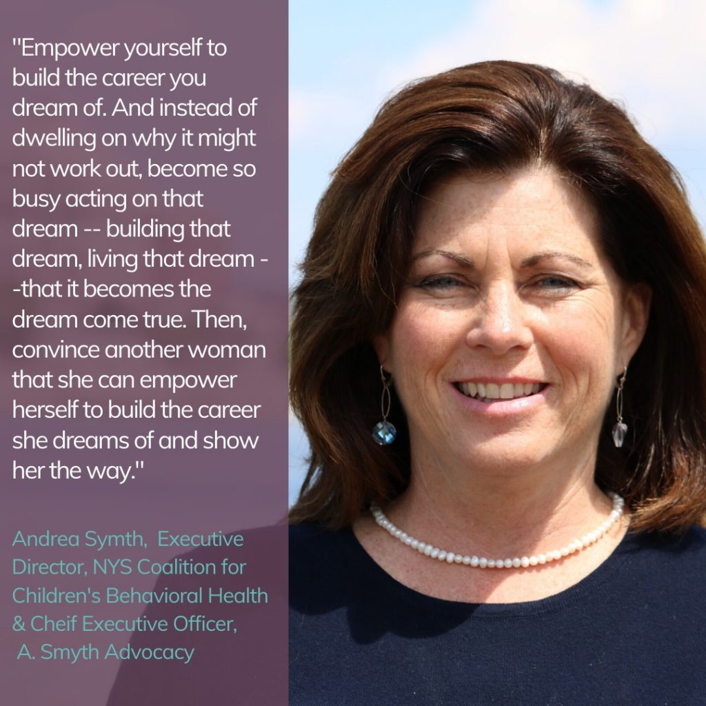 """Empower yourself to build the career you dream of. And instead of dwelling on why it might now work out, become so busy acting on that dream -- building that dream, living that dream - - that it becomes a dream come true. Then, convince another woman that she can empower herself to build the career she dreams of and show her the way."" Andrea Symth, Executive Director, NYC Coalition for Children's Behavioral Health & Chief Executive Officer, A. Smyth Advocacy"