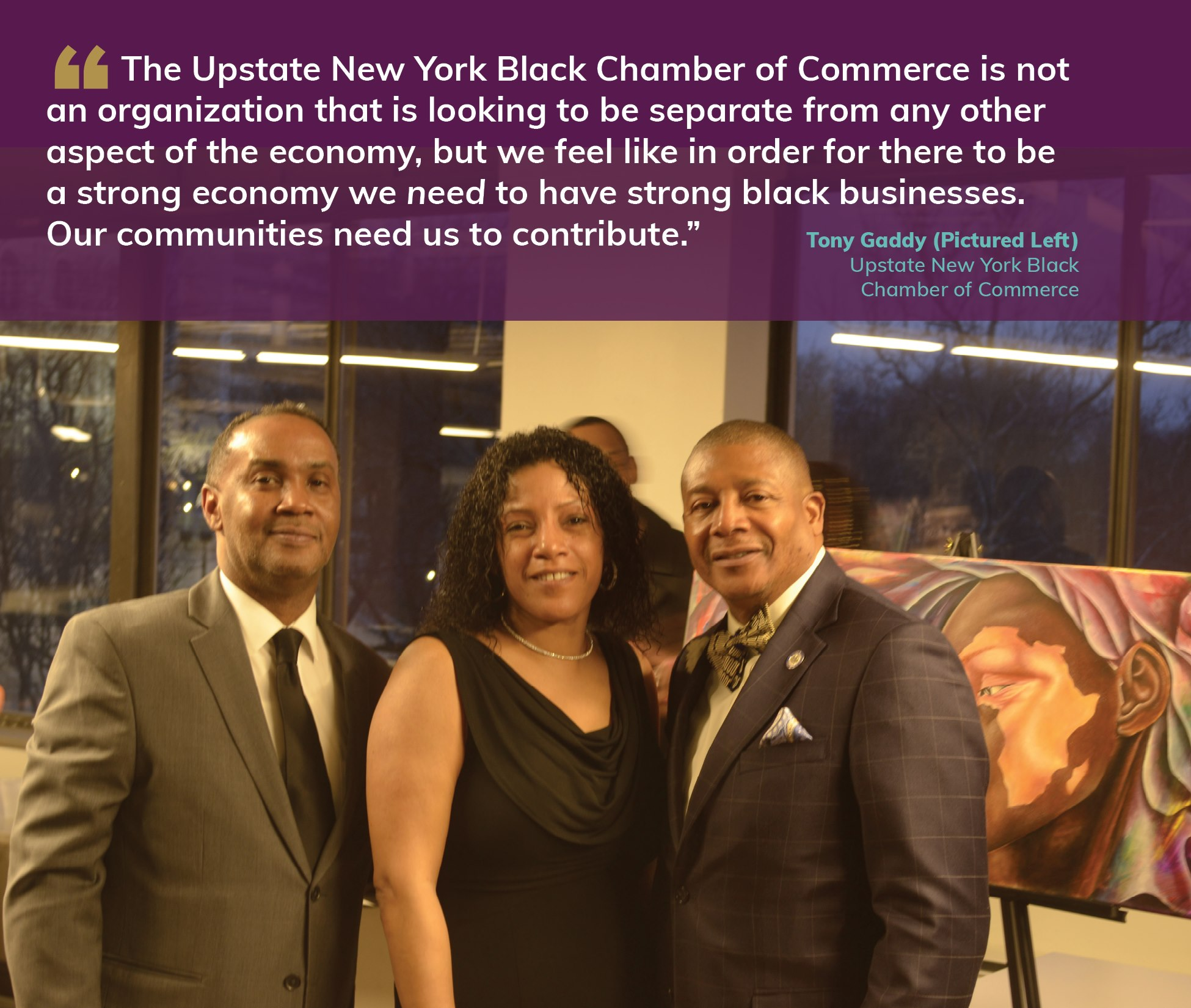 """The Upstate New York Black Chamber of Commerce is not an organization that is looking to be separate from any other aspect of the economy, but we feel like in order for there to be a strong economy we need to have strong black businesses. Our communities need us to contribute."" Tony Gaddy, Upstate New York Black Chamber of Commerce"